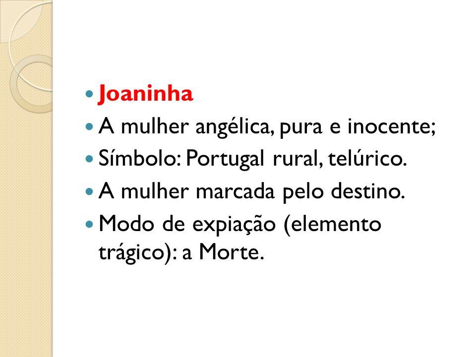 Joaninha A mulher angélica, pura e inocente; Símbolo: Portugal rural, telúrico. A mulher marcada pelo destino. Modo de expiação (elemento trágico): a