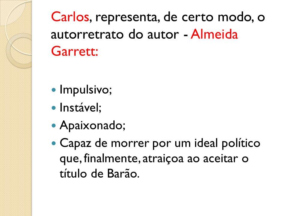 Carlos, representa, de certo modo, o autorretrato do autor - Almeida Garrett: Impulsivo; Instável; Apaixonado; Capaz de morrer por um ideal político q