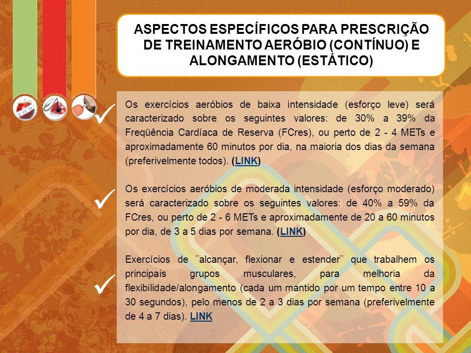 ASPECTOS ESPECÍFICOS PARA PRESCRIÇÃO DE TREINAMENTO AERÓBIO (CONTÍNUO) E ALONGAMENTO (ESTÁTICO) Os exercícios aeróbios de baixa intensidade (esforço leve) será caracterizado sobre os seguintes valores: de 30% a 39% da Freqüência Cardíaca de Reserva (FCres), ou perto de 2 - 4 METs e aproximadamente 60 minutos por dia, na maioria dos dias da semana (preferivelmente todos).