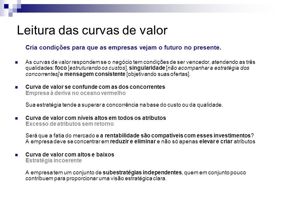 Leitura das curvas de valor Cria condições para que as empresas vejam o futuro no presente. As curvas de valor respondem se o negócio tem condições de