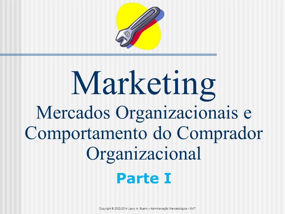 Marketing Mercados Organizacionais e Comportamento do Comprador Organizacional Parte I Copyright © 2002-2014 Laury A. Bueno – Administração Mercadológ