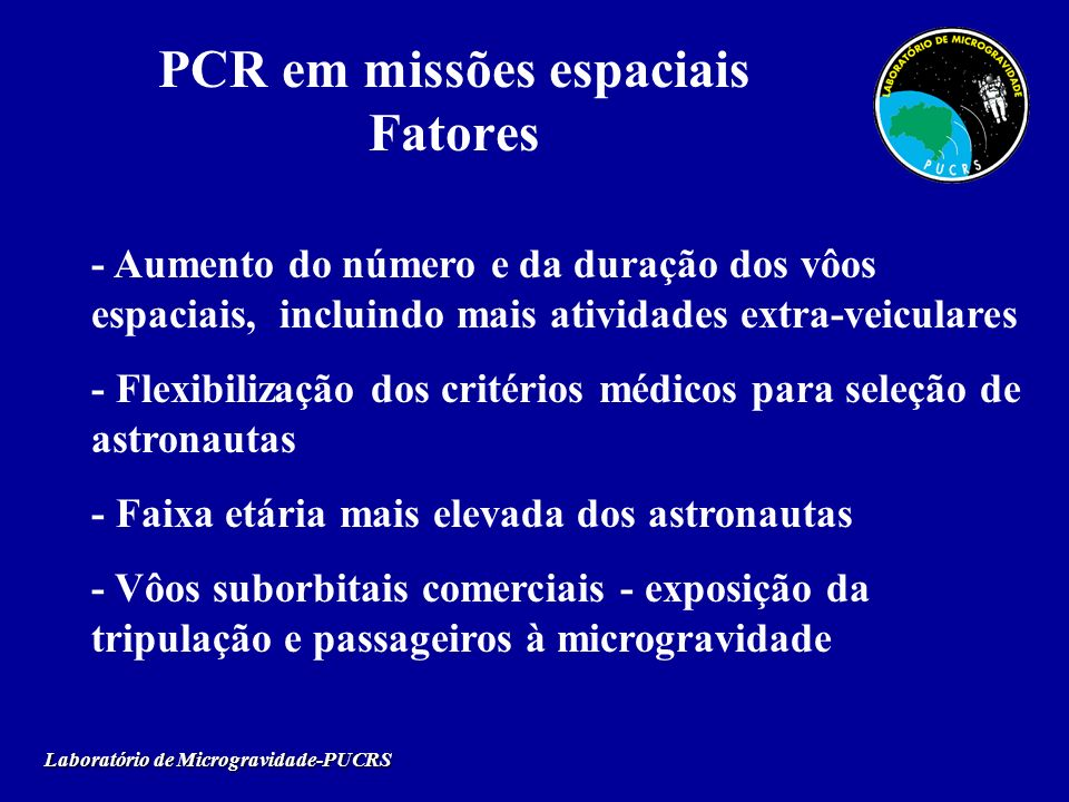 PCR em missões espaciais Fatores Laboratório de Microgravidade-PUCRS - Aumento do número e da duração dos vôos espaciais, incluindo mais atividades ex
