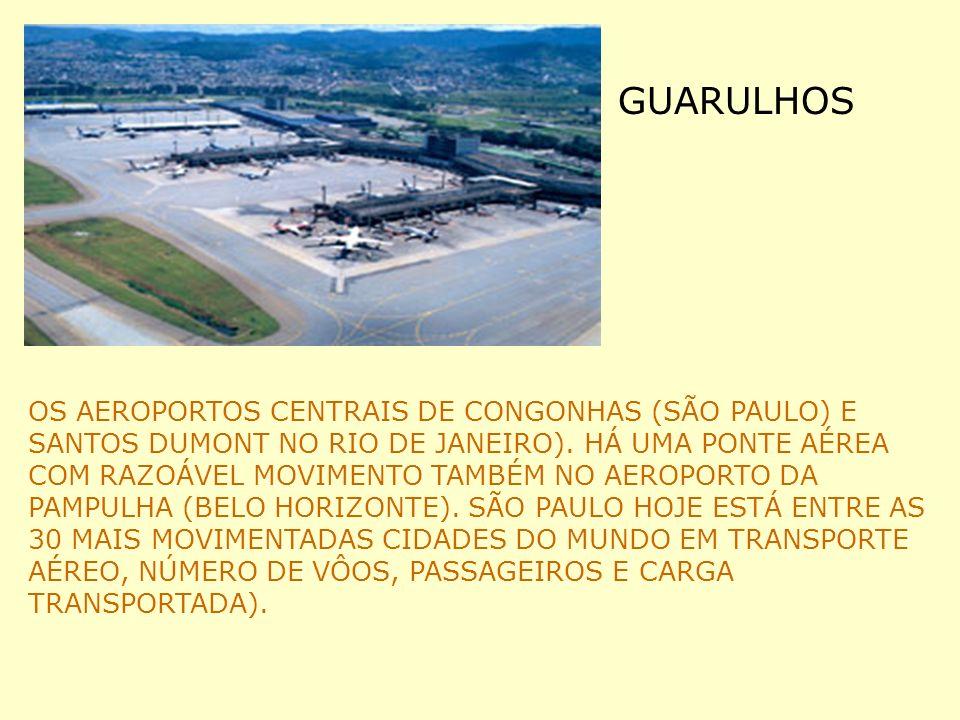 GUARULHOS OS AEROPORTOS CENTRAIS DE CONGONHAS (SÃO PAULO) E SANTOS DUMONT NO RIO DE JANEIRO). HÁ UMA PONTE AÉREA COM RAZOÁVEL MOVIMENTO TAMBÉM NO AERO