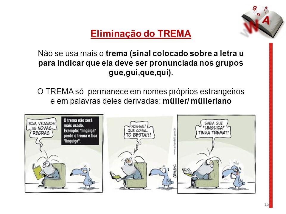 16 Eliminação do TREMA Não se usa mais o trema (sinal colocado sobre a letra u para indicar que ela deve ser pronunciada nos grupos gue,gui,que,qui).