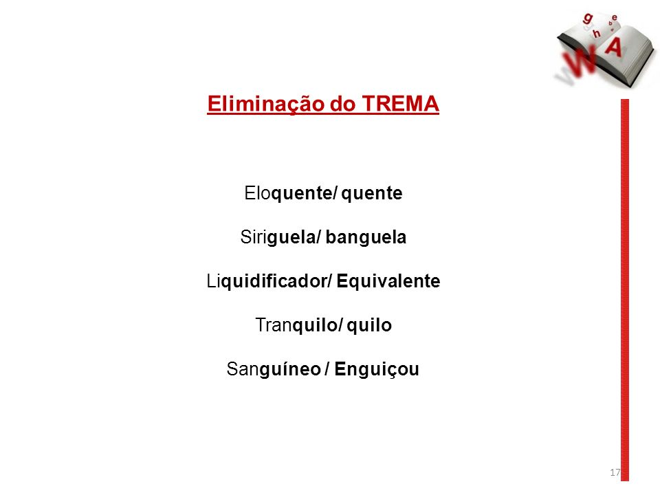 17 Eliminação do TREMA Eloquente/ quente Siriguela/ banguela Liquidificador/ Equivalente Tranquilo/ quilo Sanguíneo / Enguiçou
