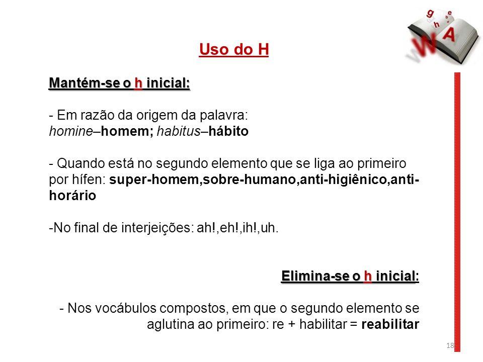 18 Uso do H Mantém-se o h inicial: - Em razão da origem da palavra: homine–homem; habitus–hábito - Quando está no segundo elemento que se liga ao primeiro por hífen: super-homem,sobre-humano,anti-higiênico,anti- horário -No final de interjeições: ah!,eh!,ih!,uh.
