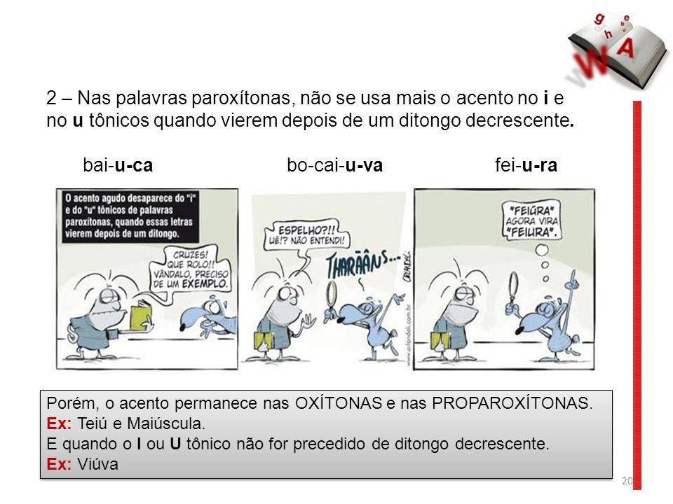 20 2 – Nas palavras paroxítonas, não se usa mais o acento no i e no u tônicos quando vierem depois de um ditongo decrescente. bai-u-ca bo-cai-u-va fei