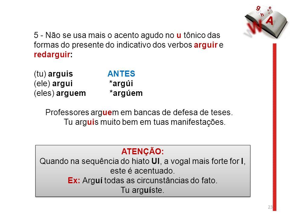 23 5 - Não se usa mais o acento agudo no u tônico das formas do presente do indicativo dos verbos arguir e redarguir: (tu) arguis ANTES (ele) argui *a