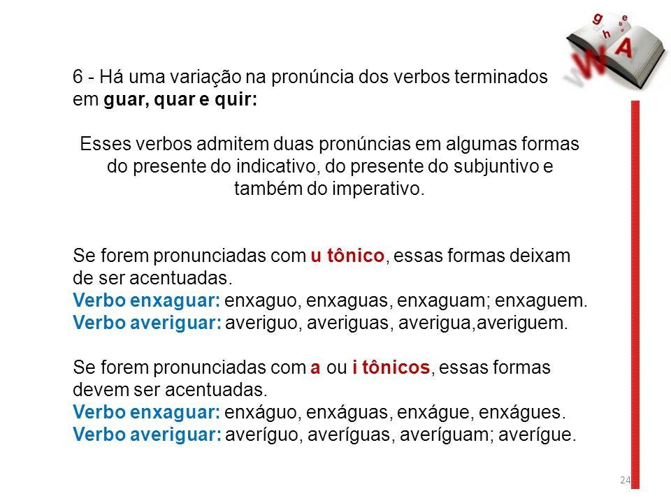 24 6 - Há uma variação na pronúncia dos verbos terminados em guar, quar e quir: Esses verbos admitem duas pronúncias em algumas formas do presente do indicativo, do presente do subjuntivo e também do imperativo.