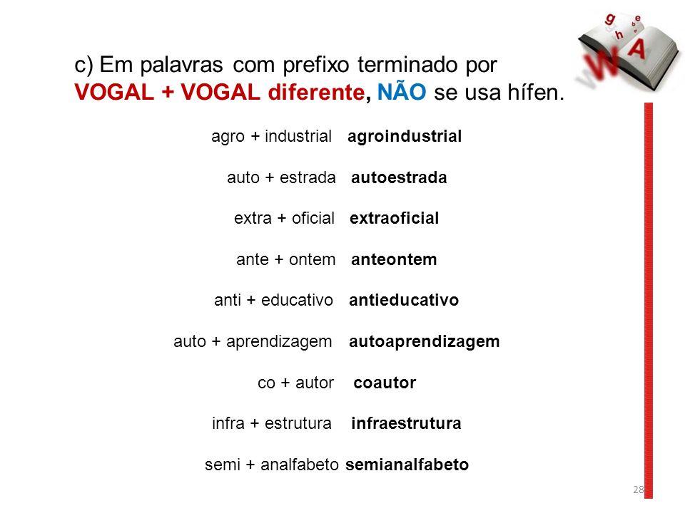 28 c) Em palavras com prefixo terminado por VOGAL + VOGAL diferente, NÃO se usa hífen.