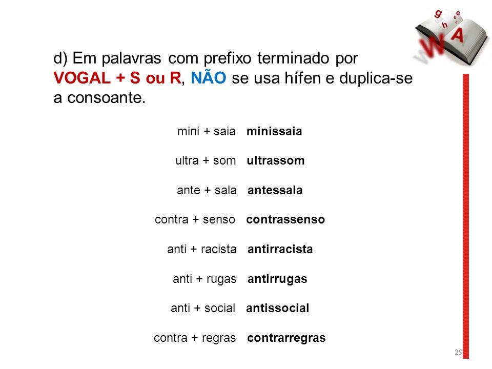 29 d) Em palavras com prefixo terminado por VOGAL + S ou R, NÃO se usa hífen e duplica-se a consoante. mini + saia minissaia ultra + som ultrassom ant