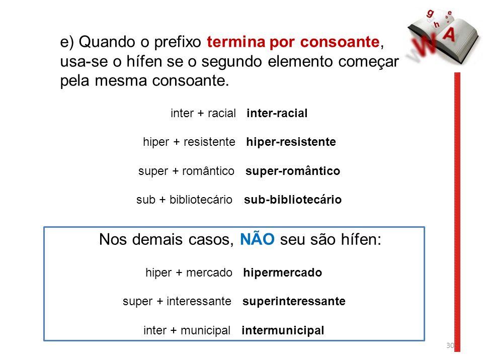 30 e) Quando o prefixo termina por consoante, usa-se o hífen se o segundo elemento começar pela mesma consoante. inter + racial inter-racial hiper + r