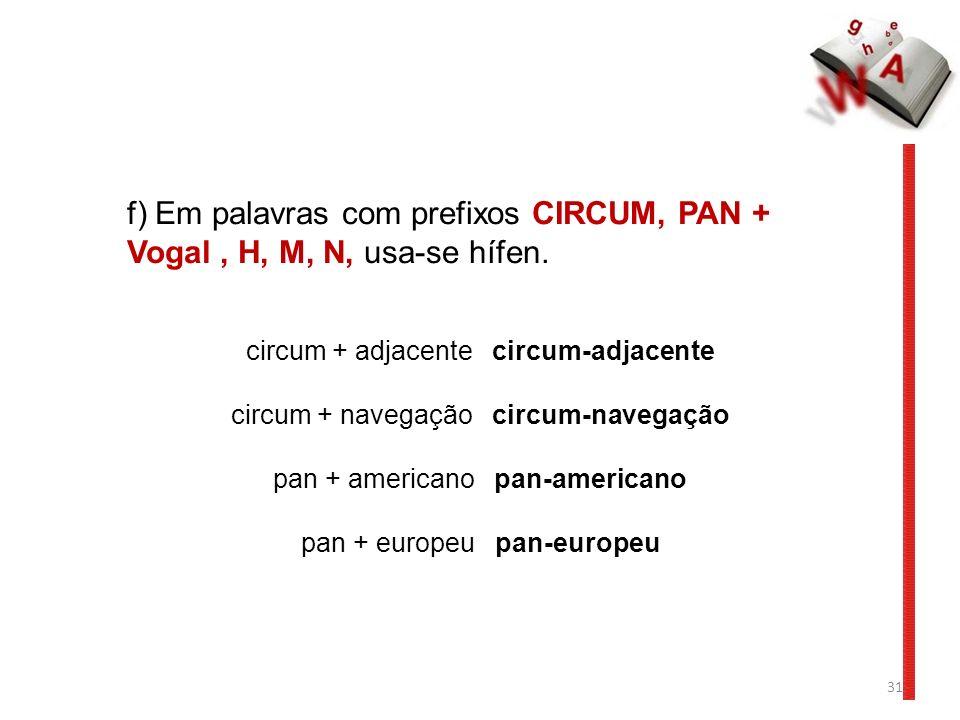31 f) Em palavras com prefixos CIRCUM, PAN + Vogal, H, M, N, usa-se hífen. circum + adjacente circum-adjacente circum + navegação circum-navegação pan