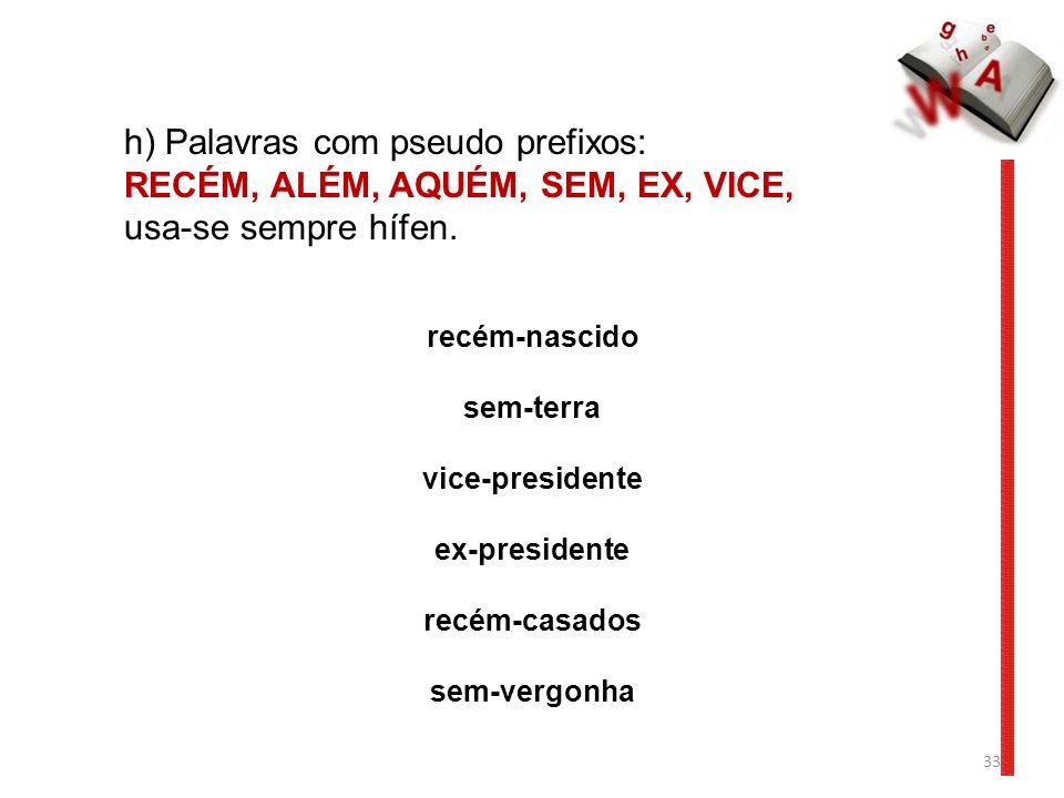 33 h) Palavras com pseudo prefixos: RECÉM, ALÉM, AQUÉM, SEM, EX, VICE, usa-se sempre hífen. recém-nascido sem-terra vice-presidente ex-presidente recé