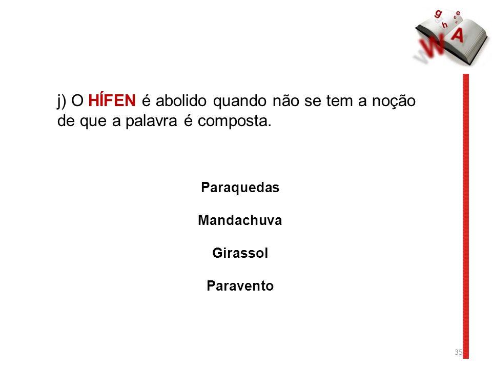 35 j) O HÍFEN é abolido quando não se tem a noção de que a palavra é composta. Paraquedas Mandachuva Girassol Paravento