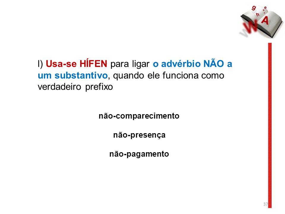 37 l) Usa-se HÍFEN para ligar o advérbio NÃO a um substantivo, quando ele funciona como verdadeiro prefixo não-comparecimento não-presença não-pagamento