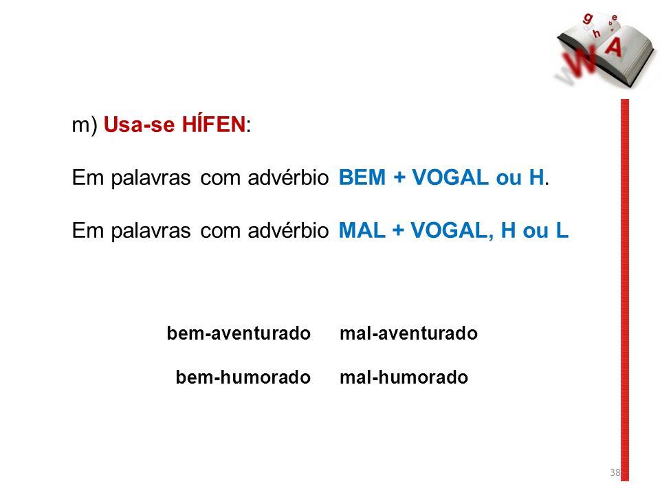 38 m) Usa-se HÍFEN: Em palavras com advérbio BEM + VOGAL ou H. Em palavras com advérbio MAL + VOGAL, H ou L bem-aventurado mal-aventurado bem-humorado