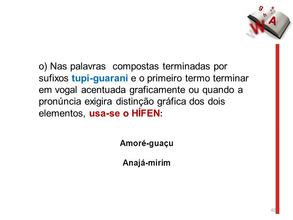 40 o) Nas palavras compostas terminadas por sufixos tupi-guarani e o primeiro termo terminar em vogal acentuada graficamente ou quando a pronúncia exigira distinção gráfica dos dois elementos, usa-se o HÍFEN : Amoré-guaçu Anajá-mirim