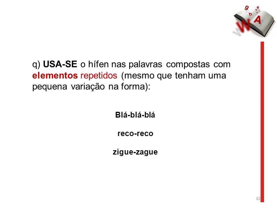 42 q) USA-SE o hífen nas palavras compostas com elementos repetidos (mesmo que tenham uma pequena variação na forma): Blá-blá-blá reco-reco zigue-zague