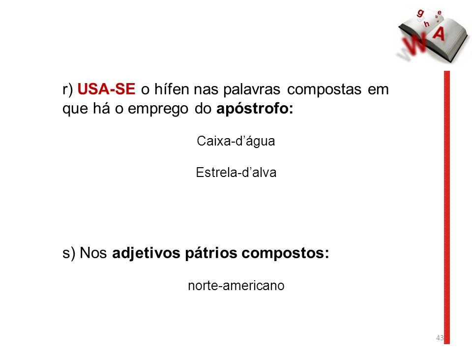43 r) USA-SE o hífen nas palavras compostas em que há o emprego do apóstrofo: Caixa-dágua Estrela-dalva s) Nos adjetivos pátrios compostos: norte-americano