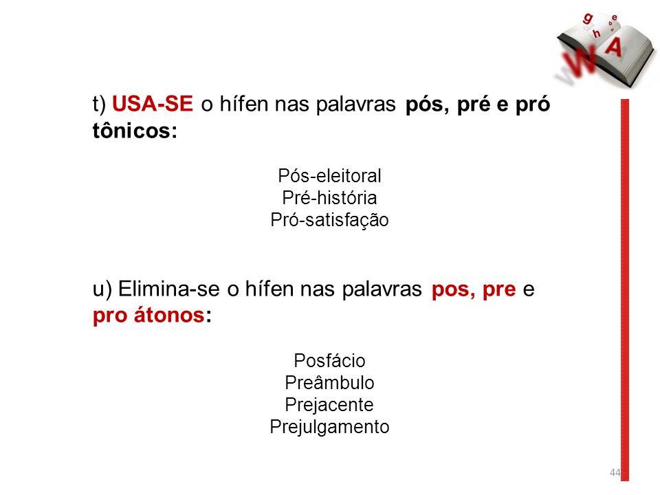 44 t) USA-SE o hífen nas palavras pós, pré e pró tônicos: Pós-eleitoral Pré-história Pró-satisfação u) Elimina-se o hífen nas palavras pos, pre e pro