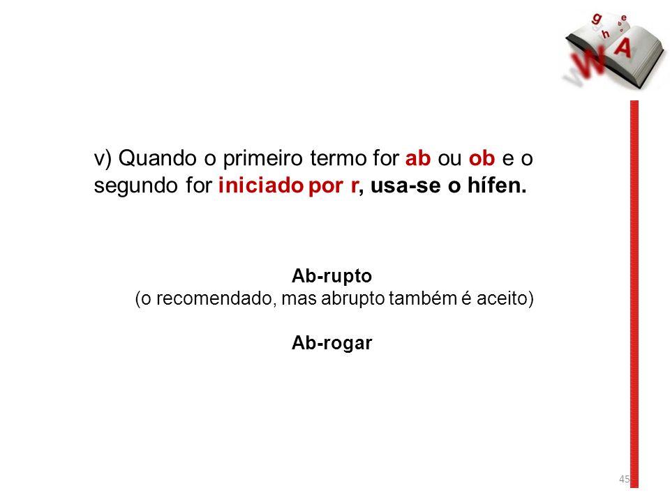 45 v) Quando o primeiro termo for ab ou ob e o segundo for iniciado por r, usa-se o hífen. Ab-rupto (o recomendado, mas abrupto também é aceito) Ab-ro