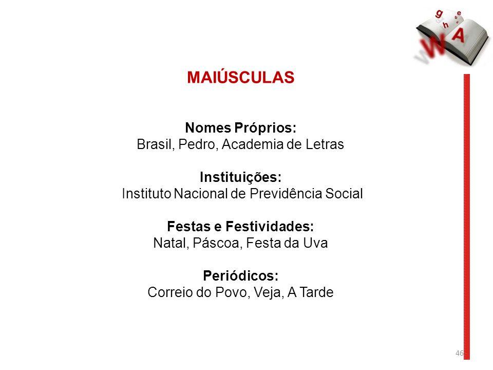 46 MAIÚSCULAS Nomes Próprios: Brasil, Pedro, Academia de Letras Instituições: Instituto Nacional de Previdência Social Festas e Festividades: Natal, P