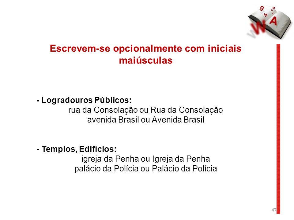47 Escrevem-se opcionalmente com iniciais maiúsculas - Logradouros Públicos: rua da Consolação ou Rua da Consolação avenida Brasil ou Avenida Brasil -