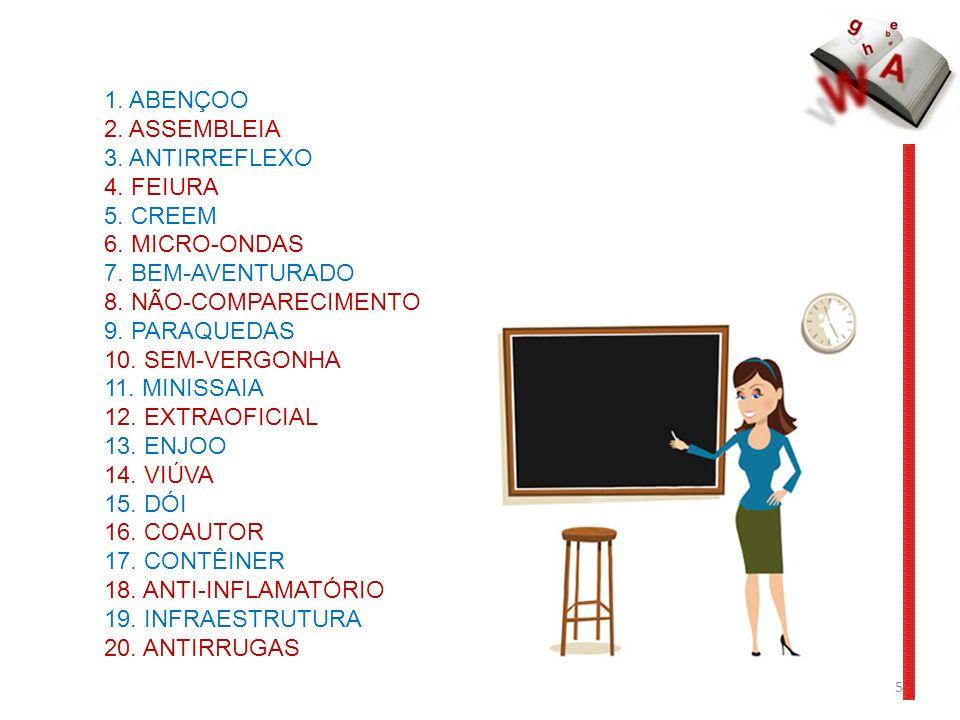 1. ABENÇOO 2. ASSEMBLEIA 3. ANTIRREFLEXO 4. FEIURA 5. CREEM 6. MICRO-ONDAS 7. BEM-AVENTURADO 8. NÃO-COMPARECIMENTO 9. PARAQUEDAS 10. SEM-VERGONHA 11.