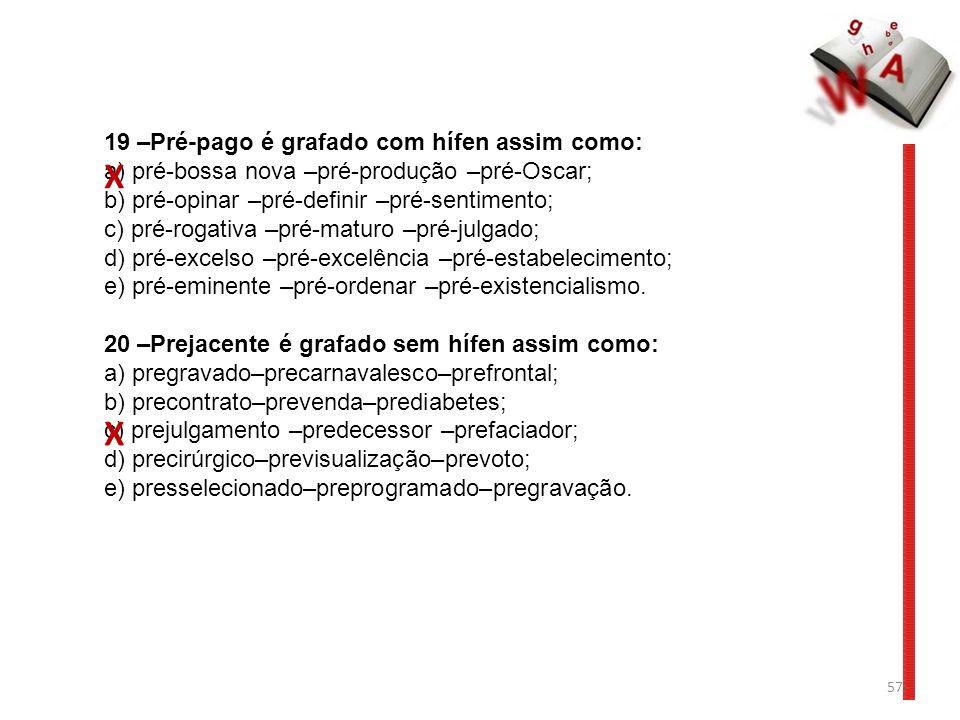 57 19 –Pré-pago é grafado com hífen assim como: a) pré-bossa nova –pré-produção –pré-Oscar; b) pré-opinar –pré-definir –pré-sentimento; c) pré-rogativa –pré-maturo –pré-julgado; d) pré-excelso –pré-excelência –pré-estabelecimento; e) pré-eminente –pré-ordenar –pré-existencialismo.
