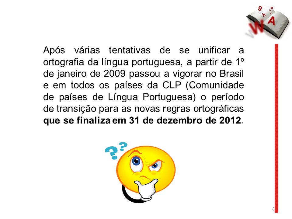 Após várias tentativas de se unificar a ortografia da língua portuguesa, a partir de 1º de janeiro de 2009 passou a vigorar no Brasil e em todos os países da CLP (Comunidade de países de Língua Portuguesa) o período de transição para as novas regras ortográficas que se finaliza em 31 de dezembro de 2012.