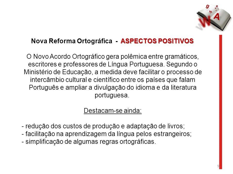 9 ASPECTOS POSITIVOS Nova Reforma Ortográfica - ASPECTOS POSITIVOS O Novo Acordo Ortográfico gera polêmica entre gramáticos, escritores e professores