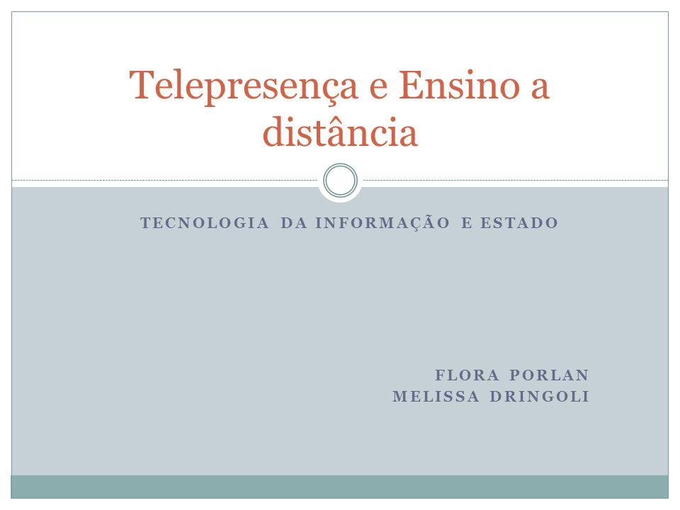 TECNOLOGIA DA INFORMAÇÃO E ESTADO FLORA PORLAN MELISSA DRINGOLI Telepresença e Ensino a distância