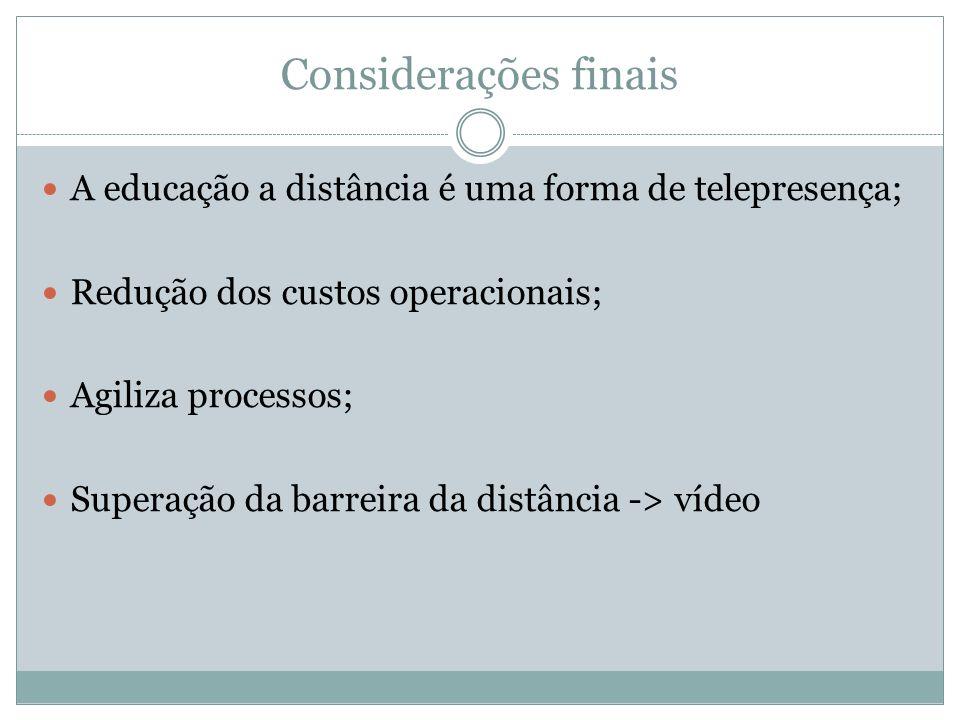Considerações finais A educação a distância é uma forma de telepresença; Redução dos custos operacionais; Agiliza processos; Superação da barreira da distância -> vídeo