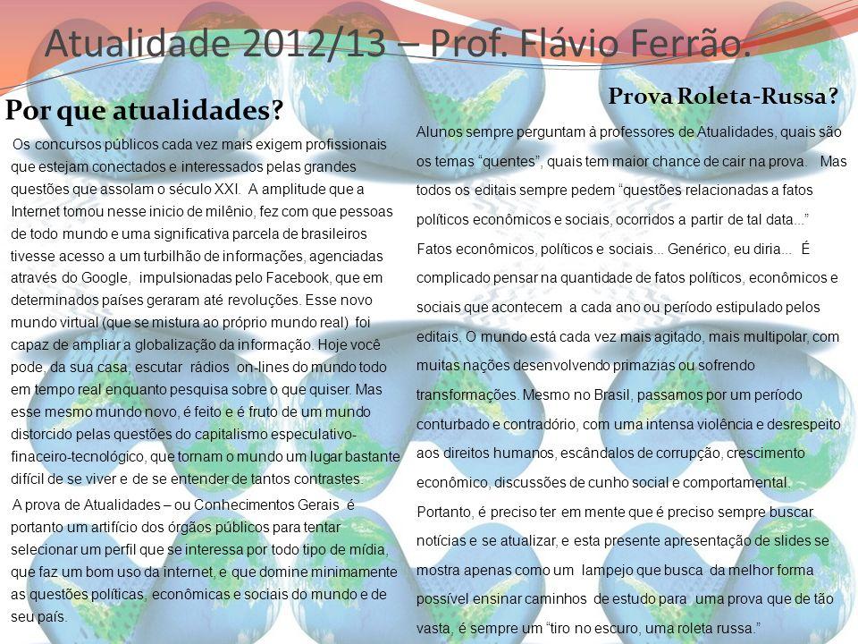 Atualidade 2012/13 – Prof. Flávio Ferrão. Por que atualidades? Prova Roleta-Russa? Os concursos públicos cada vez mais exigem profissionais que esteja