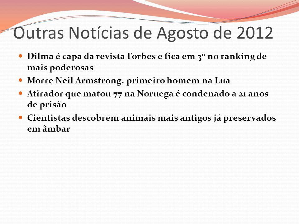 Outras Notícias de Agosto de 2012 Dilma é capa da revista Forbes e fica em 3º no ranking de mais poderosas Morre Neil Armstrong, primeiro homem na Lua