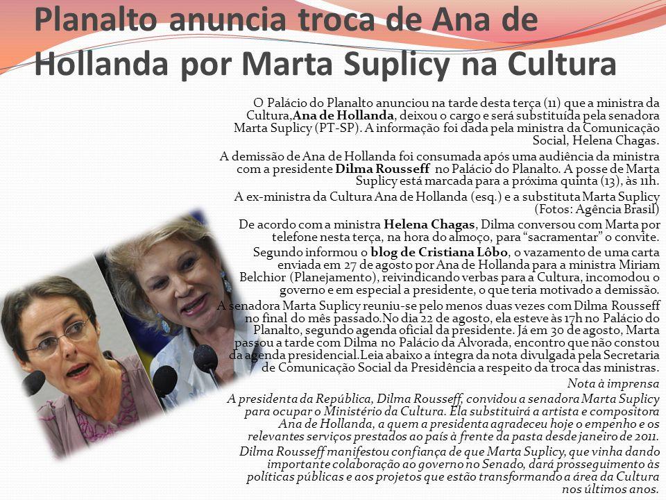 Planalto anuncia troca de Ana de Hollanda por Marta Suplicy na Cultura O Palácio do Planalto anunciou na tarde desta terça (11) que a ministra da Cult