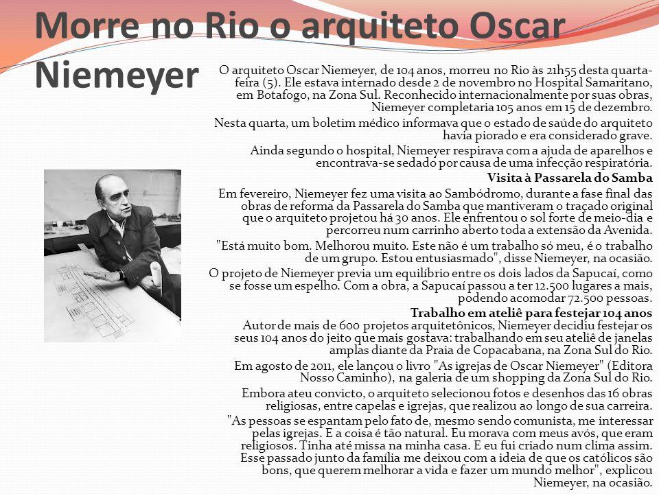 Morre no Rio o arquiteto Oscar Niemeyer O arquiteto Oscar Niemeyer, de 104 anos, morreu no Rio às 21h55 desta quarta- feira (5). Ele estava internado