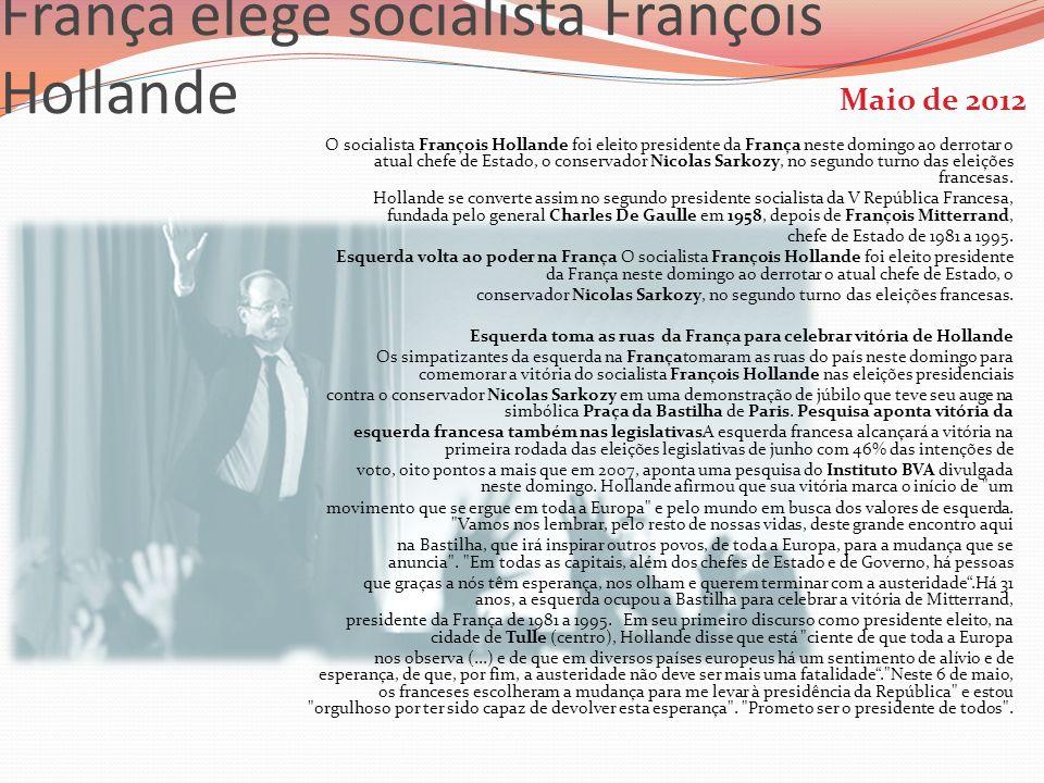 França elege socialista François Hollande Maio de 2012 O socialista François Hollande foi eleito presidente da França neste domingo ao derrotar o atua