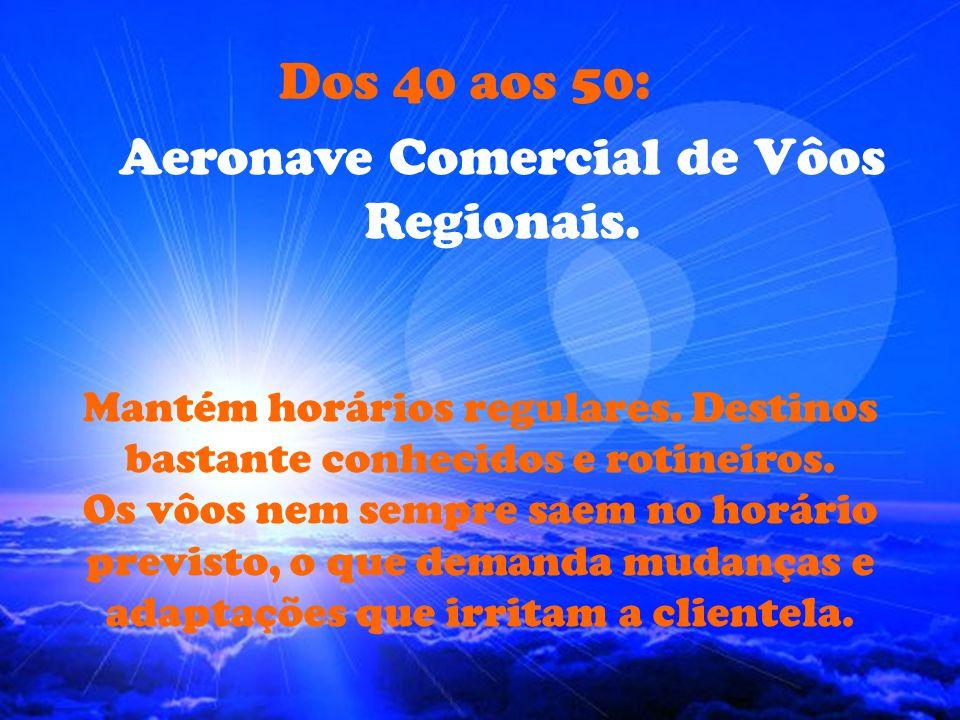 Dos 30 aos 40: Aeronave Comercial de Vôos Internacionais. Opera em horário regular. Destinos de alto nível. Vôos longos, com raros sobressaltos. A cli