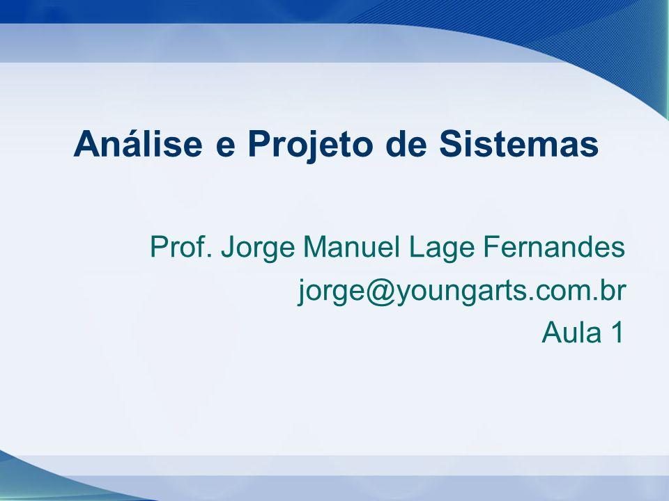 Prof. Jorge Manuel Lage Fernandes jorge@youngarts.com.br Aula 1 Análise e Projeto de Sistemas