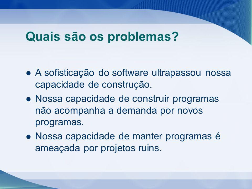 Quais são os problemas? A sofisticação do software ultrapassou nossa capacidade de construção. Nossa capacidade de construir programas não acompanha a