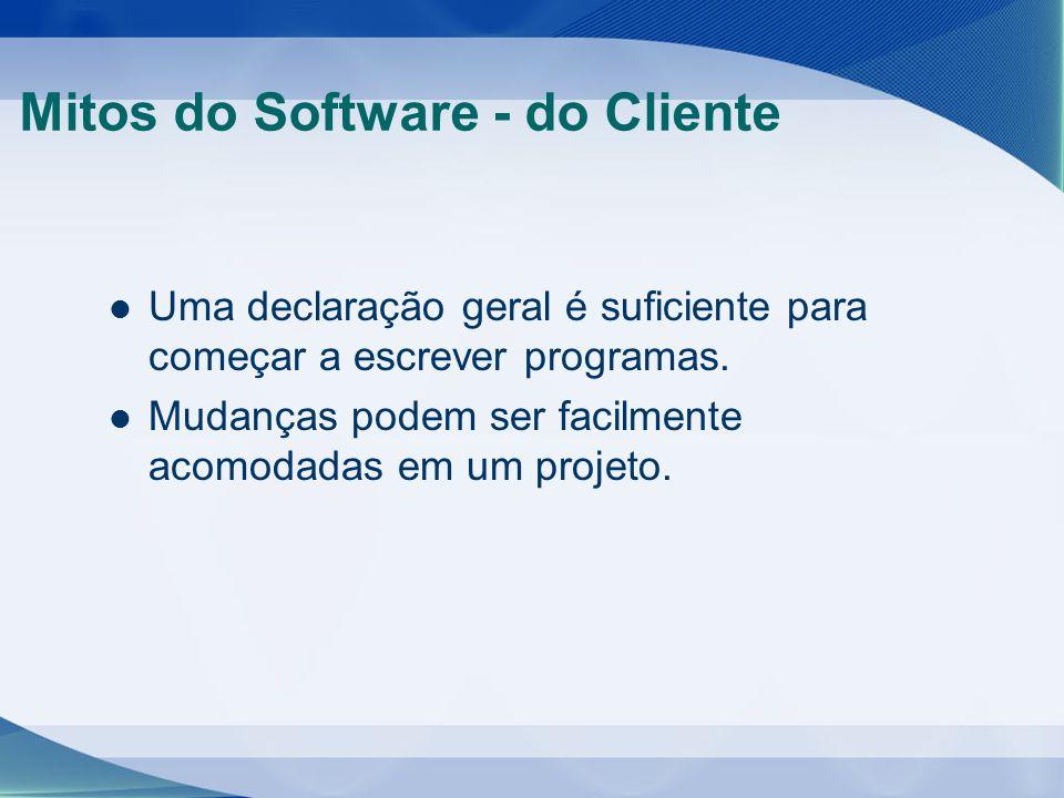 Mitos do Software - do Cliente Uma declaração geral é suficiente para começar a escrever programas. Mudanças podem ser facilmente acomodadas em um pro