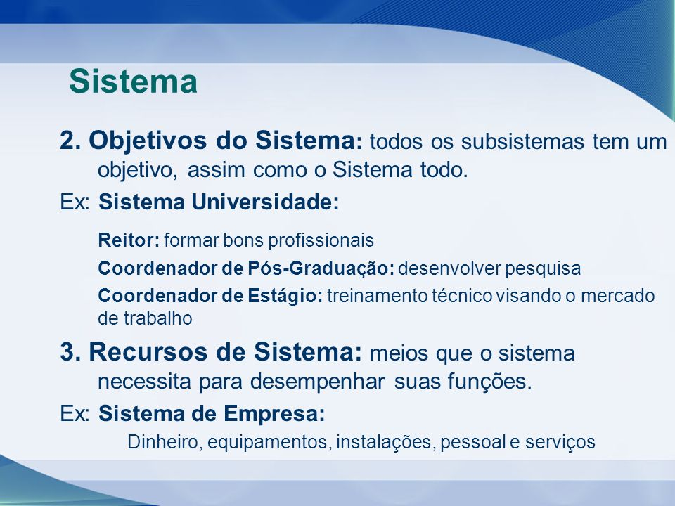 Sistema 2. Objetivos do Sistema : todos os subsistemas tem um objetivo, assim como o Sistema todo. Ex: Sistema Universidade: Reitor: formar bons profi