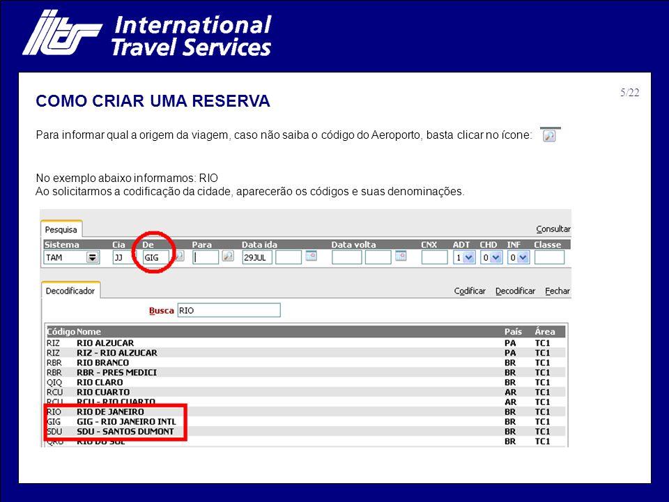 COMO CRIAR UMA RESERVA No exemplo abaixo informamos: RIO Ao solicitarmos a codificação da cidade, aparecerão os códigos e suas denominações. Para info