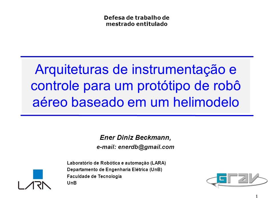 Arquiteturas de instrumentação e controle para um protótipo de robô aéreo baseado em um helimodelo 1 Ener Diniz Beckmann, e-mail: enerdb@gmail.com Laboratório de Robótica e automação (LARA) Departamento de Engenharia Elétrica (UnB) Faculdade de Tecnologia UnB Defesa de trabalho de mestrado entitulado