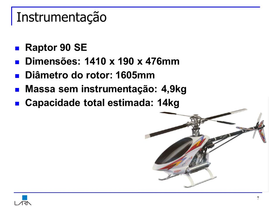 7 Instrumentação Raptor 90 SE Dimensões: 1410 x 190 x 476mm Diâmetro do rotor: 1605mm Massa sem instrumentação: 4,9kg Capacidade total estimada: 14kg