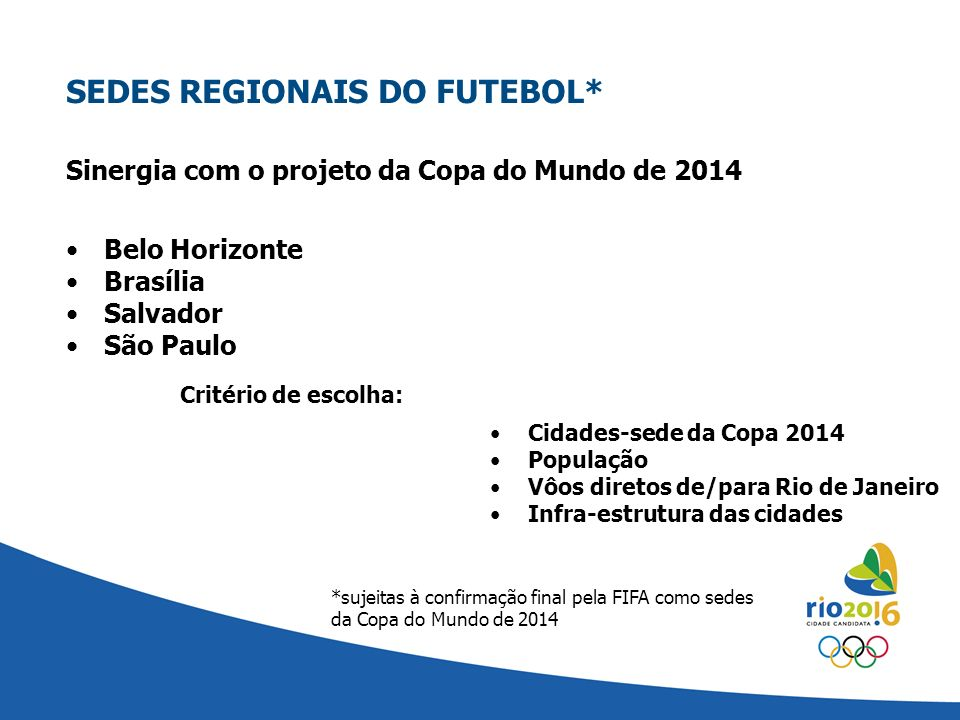 Sinergia com o projeto da Copa do Mundo de 2014 SEDES REGIONAIS DO FUTEBOL* Belo Horizonte Brasília Salvador São Paulo Critério de escolha: Cidades-se