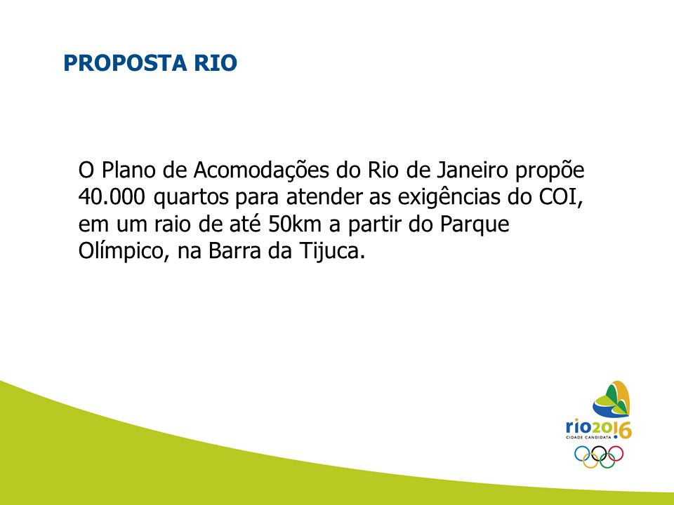 PROPOSTA RIO O Plano de Acomodações do Rio de Janeiro propõe 40.000 quartos para atender as exigências do COI, em um raio de até 50km a partir do Parq