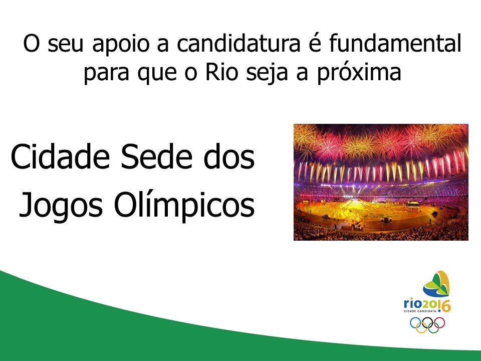 O seu apoio a candidatura é fundamental para que o Rio seja a próxima Cidade Sede dos Jogos Olímpicos